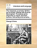 The Rehearsal: A Comedy. Written by His Grace, George Late Duke of Buckingham. to Expose Some Plays Then in Vogue, and Their Authors.