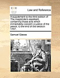 A Supplement to the Third Edition of the Magistrate's Assistant; Containing Those Acts Which Immediately Concern a Justice of the Peace, to the End of