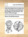 Unto the Right Honourable the Lords of Council and Session, the Petition of His Grace, the Duke of Buccleugh, ...