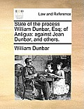 State of the Process William Dunbar, Esq; Of Antigua: Against Jean Dunbar, and Others.