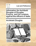 Information for Archibald Douglas of Douglas, Esquire, and His Curators, Against the Officers of State.