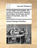 To the Right Honourable, the Lords of Council and Session, the Petition of George-James Duke of Hamilton, and His Tutors, ...