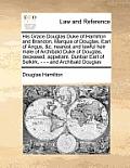 His Grace Douglas Duke of Hamilton and Brandon, Marquis of Douglas, Earl of Angus, &C. Nearest and Lawful Heir Male of Archibald Duke of Douglas, Dece