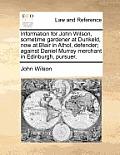 Information for John Wilson, Sometime Gardener at Dunkeld, Now at Blair in Athol, Defender; Against Daniel Murray Merchant in Edinburgh, Pursuer.