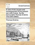 A View of the Causes and Consequences of the Present War with France. by the Honourable Thomas Erskine. the Sixth Edition.