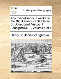 The Miscellaneous Works of the Right Honourable Henry St. John, Lord Viscount Bolingbroke. ... Volume 1 of 4