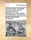 The Spirit of Laws. Translated from the French of M. de Secondat, Baron de Montesquieu. in Two Volumes. ... the Third Edition. Volume 2 of 2