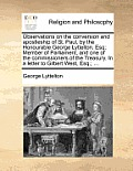 Observations on the Conversion and Apostleship of St. Paul, by the Honourable George Lyttelton, Esq; Member of Parliament, and One of the Commissioner