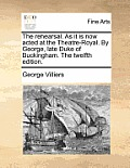 The Rehearsal. as It Is Now Acted at the Theatre-Royal. by George, Late Duke of Buckingham. the Twelfth Edition.