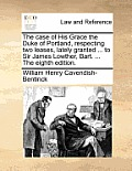 The Case of His Grace the Duke of Portland, Respecting Two Leases, Lately Granted ... to Sir James Lowther, Bart. ... the Eighth Edition.