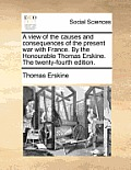 A View of the Causes and Consequences of the Present War with France. by the Honourable Thomas Erskine. the Twenty-Fourth Edition.