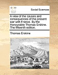 A View of the Causes and Consequences of the Present War with France. by the Honourable Thomas Erskine. the Fifteenth Edition.