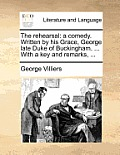 The Rehearsal: A Comedy. Written by His Grace, George Late Duke of Buckingham. ... with a Key and Remarks, ...