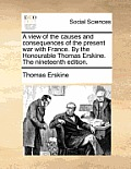 A View of the Causes and Consequences of the Present War with France. by the Honourable Thomas Erskine. the Nineteenth Edition.