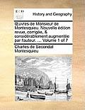 Uvres de Monsieur de Montesquieu. Nouvelle Edition Revue, Corrigee, & Considerablement Augmentee Par L'Auteur. ... Volume 1 of 7