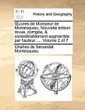 Uvres de Monsieur de Montesquieu. Nouvelle Edition Revue, Corrigee, & Considerablement Augmentee Par L'Auteur. ... Volume 2 of 7