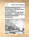 Uvres de Monsieur de Montesquieu. Nouvelle Edition Revue, Corrigee, & Considerablement Augmentee Par L'Auteur. ... Volume 7 of 7