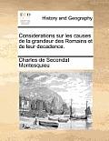 Considerations Sur Les Causes de La Grandeur Des Romains Et de Leur Decadence.