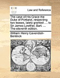 The Case of His Grace the Duke of Portland, Respecting Two Leases, Lately Granted .... to Sir James Lowther, Bart. ... the Eleventh Edition.