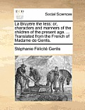 La Bruyere the Less: Or, Characters and Manners of the Children of the Present Age. ... Translated from the French of Madame de Genlis.
