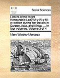 Letters of the Right Honourable Lady M-Y W-Y M-E: Written During Her Travels in Europe, Asia, and Africa, ... in Four Volumes. Volume 3 of 4