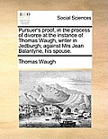 Pursuer's Proof, in the Process of Divorce at the Instance of Thomas Waugh, Writer in Jedburgh; Against Mrs Jean Balantyne, His Spouse.