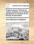 Fugitive Pieces. Poems on Various Subjects, by a Scotch Gentleman: A Member of the Faculty of Advocates.