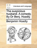 The Suspicious Husband. a Comedy. by Dr Benj. Hoadly.