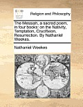 The Messiah, a Sacred Poem, in Four Books: On the Nativity, Temptation, Crucifixion, Resurrection. by Nathaniel Weekes.
