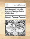 Petition and Claim for Cosmo-George Duke of Gordon.