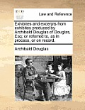 Exhibites and Excerpts from Exhibites Produced by Archibald Douglas of Douglas, Esq; Or Referred To, as in Process, or on Record.