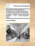 The History of the Kingdom of Scotland, from Fergus the First King, to the Commencement of the Union ... to Which Is Added, an Account of the Rebellio