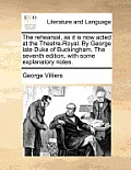 The Rehearsal, as It Is Now Acted at the Theatre-Royal. by George Late Duke of Buckingham. the Seventh Edition, with Some Explanatory Notes.
