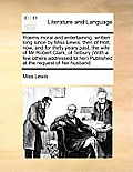 Poems Moral and Entertaining, Written Long Since by Miss Lewis, Then of Holt, Now, and for Thirty Years Past, the Wife of MR Robert Clark, of Tetbury