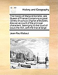 The History of Maria Antoinette, Late Queen of France Containing a Great Variety of Curious Original Anecdotes, Also an Account of the Principal Chara