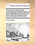 The Mariner's Compass Rectified: Containing Tables, Shewing the True Hour of the Day, by Andrew Wakely, Enlarged with Many Useful Additions, by J Atki