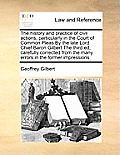 The History and Practice of Civil Actions, Particularly in the Court of Common Pleas by the Late Lord Chief Baron Gilbert the Third Ed, Carefully Corr