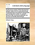 Posthumous Works of the Late Learned William King, LLD in Verse and Prose Published from His Original Manuscripts, Purchased of His Sister, by Joseph