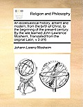 An Ecclesiastical History, Antient and Modern, from the Birth of Christ, to the Beginning of the Present Century: By the Late Learned John Lawrence Mo