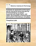 A Treatise on Dissolvents of the Stone: And on Curing the Stone and Gout by Aliment Shewing, by Reason Supported with Experiments, and Cases, the Prob