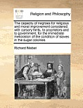 The Capacity of Negroes for Religious and Moral Improvement Considered: With Cursory Hints, to Proprietors and to Government, for the Immediate Melior