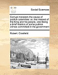 Corrupt Ministers the Cause of Publick Calamities: Or, the Interest of the King and His People, One Being a Brief Relation of Some Publick Crimes Comm