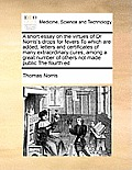 A Short Essay on the Virtues of Dr Norris's Drops for Fevers to Which Are Added, Letters and Certificates of Many Extraordinary Cures, Among a Great N