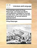 The Dramatic Works of Philip Massinger, Compleat and All the Variouseditions Collated by Thomas Coxeter, Esq: With Notes Critical and Explanatory, of