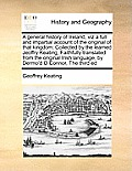 A General History of Ireland, Viz a Full and Impartial Account of the Original of That Kingdom: Collected by the Learned Jeoffry Keating, Faithfully T