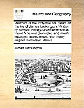 Memoirs of the Forty-Five First Years of the Life of James Lackington, Written by Himself in Forty-Seven Letters to a Friend a Newed Corrected and Muc