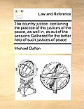 The Country Justice: Containing the Practice of the Justices of the Peace, as Well In, as Out of the Sessions Gathered for the Better Help