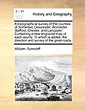 A Topographical Survey of the Counties of Somerset, Gloucester, Worcester, Stafford, Chester, and Lancaster. Containing a New-Engraved Map of Each Cou