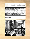An Introduction to the Making of Latin Comprising After an Easy, Compendious Method, the Substance of the Latin Syntax, to Which Is Subjoined, a Succi