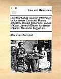 Lord Monboddo Reporter. Information for Alexander Campbell, Robert Johnston, Donald Robertson, James m'Kean, James m'Beath, Alexander m'Laren, Alexand